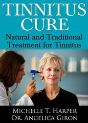 Tinnitus Cure: Natural and Traditional Treatment for Tinnitus ebook by Michelle T. Harper,Dr. Angelica Giron