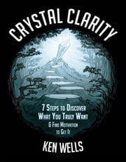 Crystal Clarity: 7 Steps to Discover What You Truly Want & Find Motivation to Get It ebook by Ken Wells