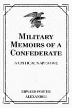 Military Memoirs of a Confederate: A Critical Narrative ebook by Edward Porter Alexander