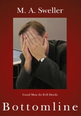 Bottomline - Good Men do Evil Deeds. ebook by M. A. Sweller