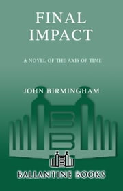Final Impact - A Novel of the Axis of Time ebook by John Birmingham