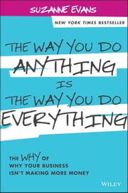 The Way You Do Anything is the Way You Do Everything - The Why of Why Your Business Isn't Making More Money ebook by Suzanne Evans