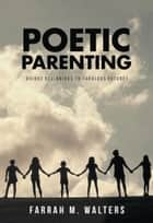 Poetic Parenting - Bright Beginnings to Fabulous Futures ebook by Farrah M. Walters