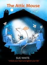 The Attic Mouse - Unlock your heart and lighten your life ebook by Sue White