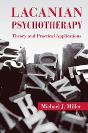 Lacanian Psychotherapy - Theory and Practical Applications ebook by Michael J. Miller