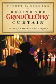 Behind the Grand Ole Opry Curtain - Tales of Romance and Tragedy ebook by Grand Ole Opry,Robert K. Oermann