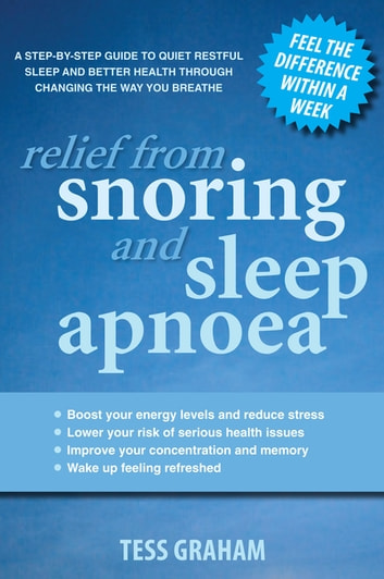Relief from Snoring and Sleep Apnoea: A step-by-step guide to restful sleep and better health through changing the way you breathe - A step-by-step guide to restful sleep and better health through changing the way you breathe ebook by Tess Graham