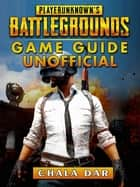Player Unknowns Battlegrounds Game Guide Unofficial ebook by Chala Dar