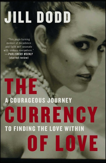 The Currency of Love - A Courageous Journey to Finding the Love Within ebook by Jill Dodd