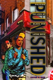 Punished - Policing the Lives of Black and Latino Boys ebook by Victor M. Rios