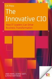 The Innovative CIO - How IT Leaders Can Drive Business Transformation ebook by Andi Mann,George Watt,Peter Matthews