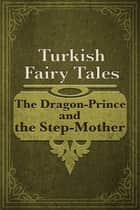 The Dragon-Prince and the Step-Mother ebook by Turkish Fairy Tales