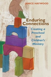 Enduring connections: creating a preschool and children's ministry ebook by Janice A. Haywood