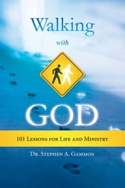 Walking With God: 101 Lessons for Life and Ministry ebook by Dr. Stephen A. Gammon