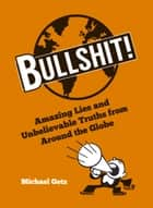 Bullshit! - Amazing Lies and Unbelievable Truths from Around the Globe ebook by Michael Getz