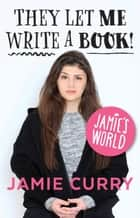 Jamie's World - They Let Me Write A Book! ebook by Jamie Curry