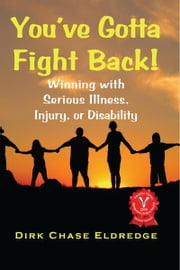 You've Gotta Fight Back! - Winning with serious illness, injury, or disability ebook by Dirk Chase Eldredge