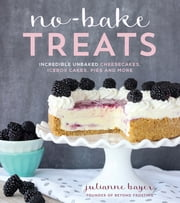 No-Bake Treats - Incredible Unbaked Cheesecakes, Icebox Cakes, Pies and More ebook by Julianne Bayer