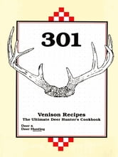 301 Venison Recipes - The Ultimate Deer Hunter's Cookbook ebook by Deer & Deer Hunting Staff