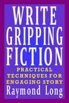 Write Gripping Fiction: Practical Techniques for Engaging Story ebook by Raymond Long