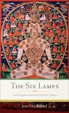 The Six Lamps - Secret Dzogchen Instructions of the Bön Tradition ebook by Jean-Luc Achard