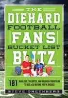 The Diehard Football Fan's Bucket List Blitz - 101 Rivalries, Tailgates, and Gridiron Traditions to See & Do Before You're Sacked ebook by Steve Greenberg