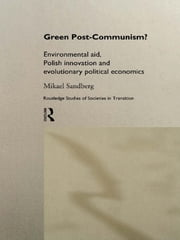 Green Post-Communism? - Environmental Aid, Polish Innovation and Evolutionary Political Economics ebook by Mikael Sandberg