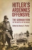 Hitler's Ardennes Offensive - The German View of the Battle of the Bulge eBook by Danny S. Parker