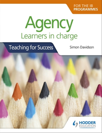 Agency for the IB Programmes - For PYP, MYP, DP & CP: Learners in charge (Teaching for Success) ebook by Simon Davidson
