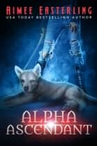 Alpha Ascendant - A Fantastical Werewolf Adventure ebook by Aimee Easterling