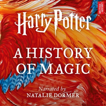 Harry Potter: A History of Magic - An Audio Documentary audiobook by Pottermore Publishing,Ben Davies