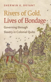 Rivers of Gold, Lives of Bondage - Governing through Slavery in Colonial Quito ebook by Sherwin K. Bryant