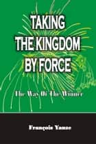 Taking the Kingdom by Force ebook by François Yanze