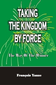 Taking the Kingdom by Force - The Way of the Winner ebook by François Yanze