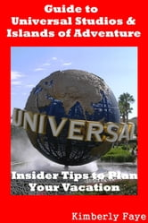 Guide to Universal Studios & Islands of Adventure: Insider Tips to Plan Your Vacation ebook by Kimberly Faye