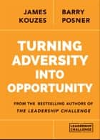 Turning Adversity Into Opportunity ebook by James M. Kouzes, Barry Z. Posner