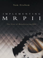 Implementing MRPII - The Core of Manufacturing ERP ebook by Sam Graham