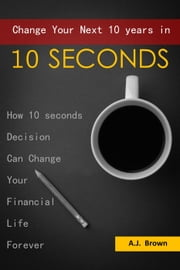 Change Your Next 10 Years in 10 Seconds ebook by AJ.Brown