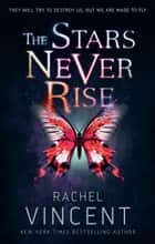 The Stars Never Rise ebook by Rachel Vincent