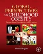 Global Perspectives on Childhood Obesity - Current Status, Consequences and Prevention ebook by Debasis Bagchi