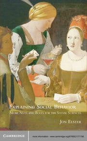 Explaining Social Behavior - More Nuts and Bolts for the Social Sciences ebook by Jon Elster