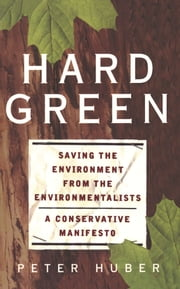 Hard Green - Saving The Environment From The Environmentalists: A Conservative Manifesto ebook by Peter Huber