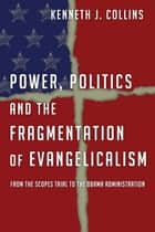 Power, Politics and the Fragmentation of Evangelicalism - From the Scopes Trial to the Obama Administration ebook by Kenneth J. Collins
