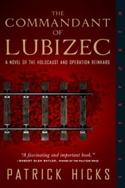 The Commandant of Lubizec - A Novel of The Holocaust and Operation Reinhard ebook by Patrick Hicks