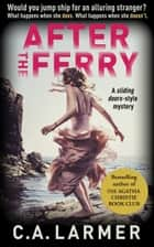 After the Ferry: A Gripping Psychological Novel ebook by C.A. Larmer
