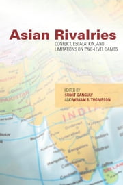 Asian Rivalries - Conflict, Escalation, and Limitations on Two-level Games ebook by Sumit Ganguly,William Thompson