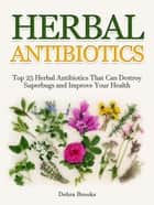 Herbal Antibiotics: Top 25 Herbal Antibiotics That Can Destroy Superbugs and Improve Your Health ebook by Debra Brooks