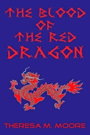 The Blood of The Red Dragon ebook by Theresa M. Moore