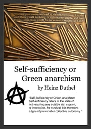 Self-Sufficiency or Green anarchism - After the death of Communism, Socialism and Capitalism ebook by Heinz Duthel