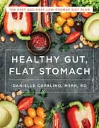 Healthy Gut, Flat Stomach: The Fast and Easy Low-FODMAP Diet Plan ebook by Danielle Capalino